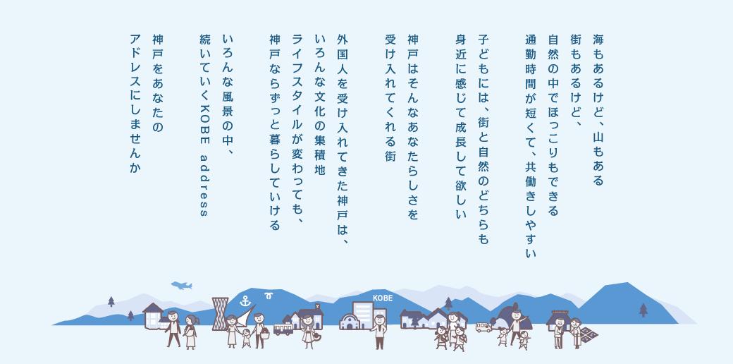 海もあるけど、山もある街もあるけど、自然の中でほっこりもできる通勤時間が短くて、共働きしやすい 子どもには、街と自然のどちらも身近に感じて成長して欲しい 神戸はそんなあなたらしさを受け入れてくれる街 外国人を受け入れてきた神戸は、いろんな文化の集積地 ライフスタイルが変わっても、神戸ならずっと暮らしていける いろんな風景の中、続いていくKOBE address 神戸をあなたのアドレスにしませんか