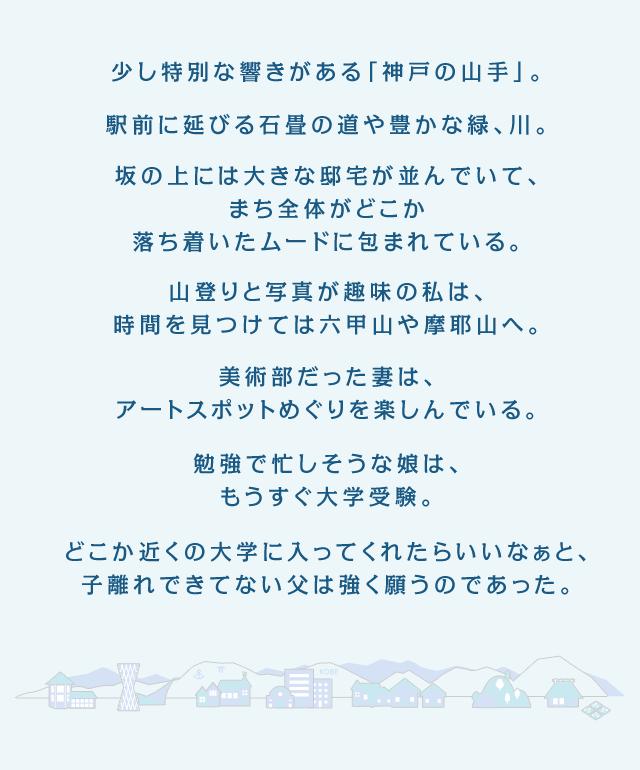 少し特別な響きがある「神戸の山手」。駅前に延びる石畳の道や、豊かな緑、川。坂の上には大きな邸宅が並んでいて、まち全体がどこか落ち着いたムードに包まれている。山登りと写真が趣味の私は、時間を見つけては六甲山や摩耶山へ。美術部だった妻は、アートスポットめぐりを楽しんでいる。勉強で忙しそうな娘は、もうすぐ大学受験。どこか近くの大学に入ってくれたらいいなぁと、子離れできてない父は強く願うのであった。