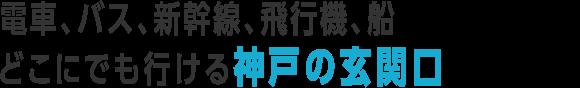 電車、バス、新幹線、飛行機、船、どこにでも行ける神戸の玄関口